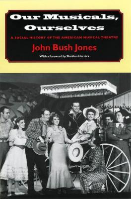 Our Musicals, Ourselves: A Social History of the American Musical Theatre by John Bush Jones