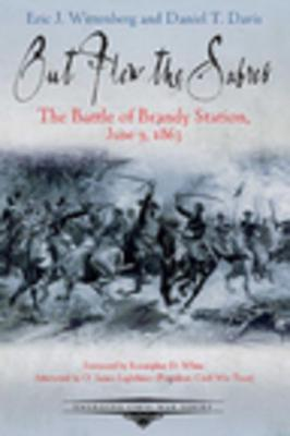 Out Flew the Sabres: The Battle of Brandy Station, June 9, 1863 by Eric J. Wittenberg & Daniel T. Davis