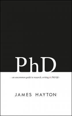 PhD: An uncommon guide to research, writing & PhD life by James Hayton