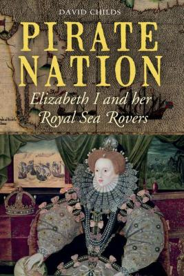 Pirate Nation: Elizabeth I and her Royal Sea Rovers by David Childs