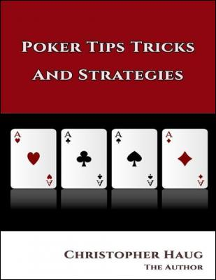 Poker Tips Tricks and Strategies: Poker Tips Texas Holdem, Texas Holdem Strategy by Christopher Haug