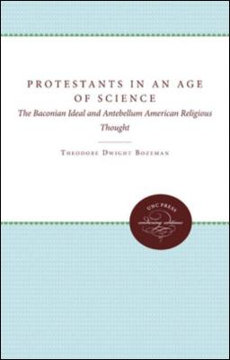 Protestants in an Age of Science: The Baconian Ideal and Antebellum American Religious Thought by Theodore Dwight Bozeman