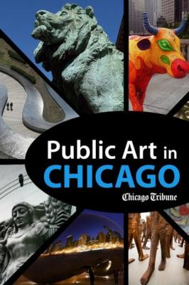 Public Art in Chicago: Photography and Commentary on Sculptures, Statues, Murals and More by Chicago Tribune Staff