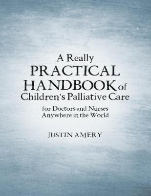 A Really Practical Handbook of Children's Palliative Care by Justin Amery