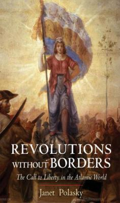 Revolutions without Borders: The Call to Liberty in the Atlantic World by Janet Polasky