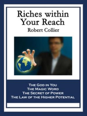Riches within Your Reach: Containing The God in You, The Magic Word, The Secret of Power, and The Law of the Higher Potential by Robert Collier