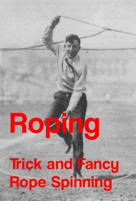 Roping: Trick and Fancy Rope Spinning by Chester Byers