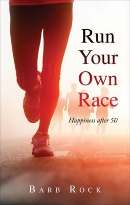 Run Your Own Race: Happiness after 50 by Barb Rock