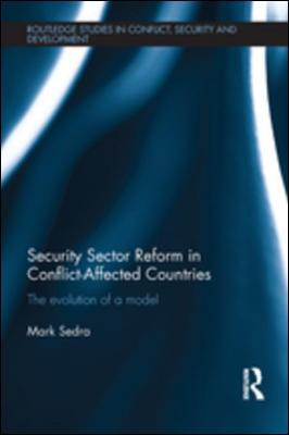 Security Sector Reform in Conflict-Affected Countries: The Evolution of a Model by Mark Sedra