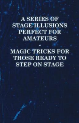 A Series of Stage Illusions Perfect for Amateurs - Magic Tricks for Those Ready to Step on Stage by Sims Press