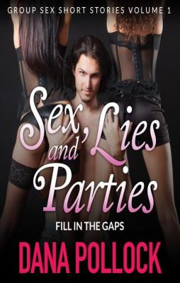 SEX, LIES AND PARTIES: Fill In The Gaps: Group Sex Short Stories Volume 1 by Dana Pollock