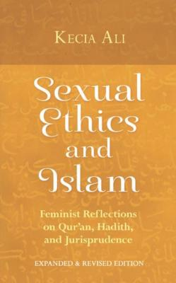 Sexual Ethics and Islam: Feminist Reflections on Qur'an, Hadith and Jurisprudence by Kecia Ali
