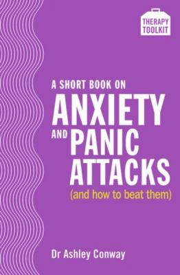 A Short Book on Anxiety and Panic Attacks: A Therapy Toolkit promoting healing for sufferers of anxiety, panic attacks and agora by Dr. Ashley Conway