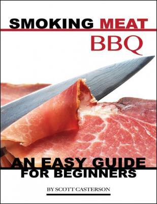 Smoking Meat Bbq: An Easy Guide for Beginners by Scott Casterson