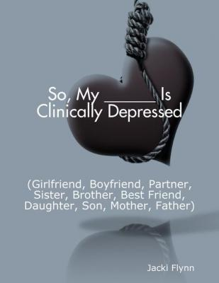 So, My ______ Is Clinically Depressed (Girlfriend, Boyfriend, Partner, Sister, Brother, Best Friend, Daughter, Son, Mother, Fath by Jacki Flynn