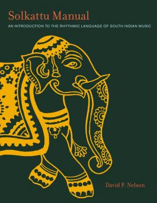 Solkattu Manual: An Introduction to the Rhythmic Language of South Indian Music by David P. Nelson
