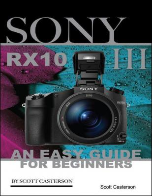 Sony Rx10 Iii: An Easy Guide for Beginners by Scott Casterson