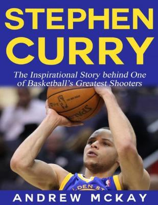 Stephen Curry - The Inspirational Story Behind One of Basketball's Greatest Shooters by Andrew McKay