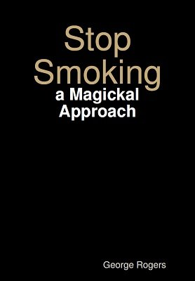 Stop Smoking: a Magickal Approach by George Rogers