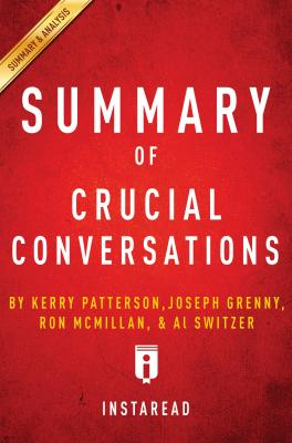 Summary of Crucial Conversations: by Kerry Patterson, Joseph Grenny, Ron McMillan, and Al Switzer | Summary & Analysis by Instaread Summaries