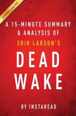 Summary of Dead Wake: by Erik Larson | Includes Analysis by Instaread Summaries