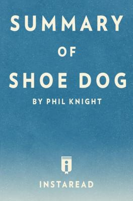 Summary of Shoe Dog: by Phil Knight | Includes Analysis by . Instaread