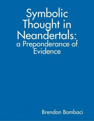 Symbolic Thought in Neandertals: A Preponderance of Evidence by Brendan Bombaci