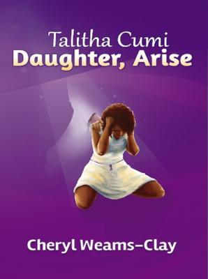 TALITHA CUMI!! Daughter, Arise! by Cheryl Weams-Clay