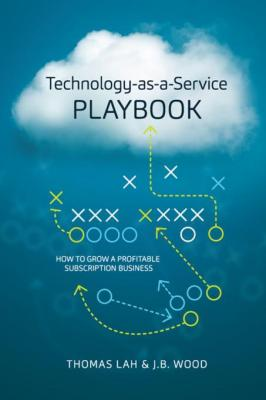 Technology-as-a-Service Playbook: How to Grow a Profitable Subscription Business by Thomas Lah & J. B. Wood