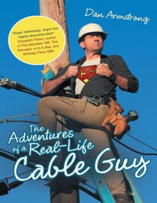 The Adventures of a Real-life Cable Guy by Dan Armstrong