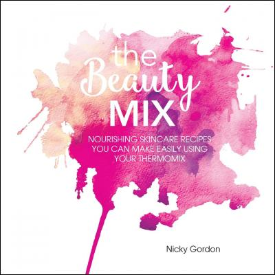 THE BEAUTY MIX: Nourishing Skincare recipes you can make easily using your Thermomix by Nicky Gordon