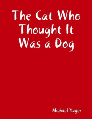 The Cat Who Thought It Was a Dog by Michael Yager