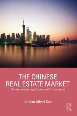 The Chinese Real Estate Market: Development, Regulation and Investment by Junjian Albert Cao