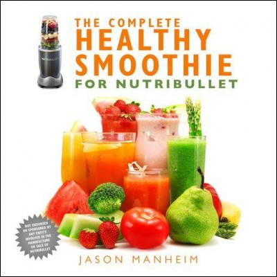 The Complete Healthy Smoothie for Nutribullet by Jason Manheim
