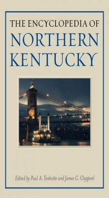 The Encyclopedia of Northern Kentucky by Paul A. Tenkotte