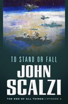 The End of All Things #4: To Stand or Fall: The End of All Things by John Scalzi