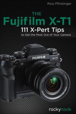 The Fujifilm X-T1: 111 X-Pert Tips to Get the Most Out of Your Camera by Rico Pfirstinger