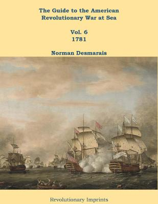 The Guide to the American Revolutionary War at Sea: Vol. 6 1781 by Norman Desmarais