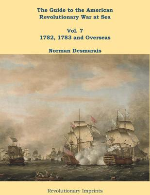 The Guide to the American Revolutionary War at Sea: Vol. 7 1782, 1783 and Overseas by Norman Desmarais