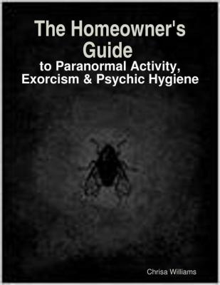 The Homeowner's Guide to Paranormal Activity, Exorcism & Psychic Hygiene by Chrisa Williams