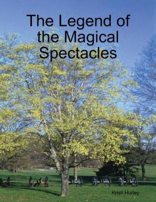 The Legend of the Magical Spectacles by Kristi Hurley
