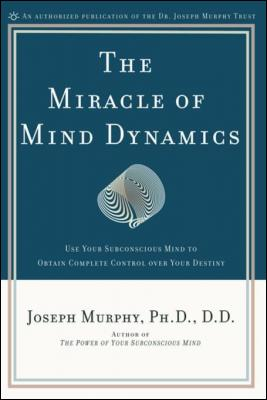 The Miracle of Mind Dynamics: Use Your Subconscious Mind to Obtain Complete Control Over Your Destiny by D. D. Joseph Murphy PhD