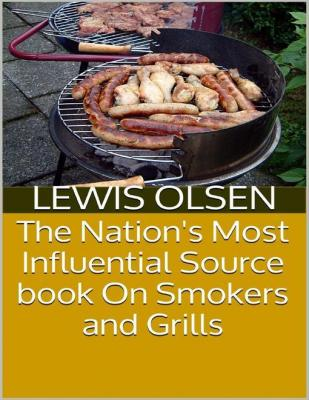 The Nation's Most Influential Source Book On Smokers and Grills by Lewis Olsen