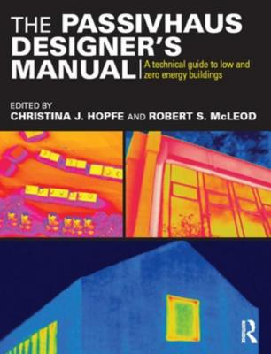 The Passivhaus Designer's Manual: A technical guide to low and zero energy buildings by Christina J. Hopfe
