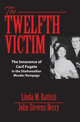 The Twelfth Victim: The Innocence of Caril Fugate in the Starkweather Murder Rampage by Linda M. Battisti & John Stevens Berry