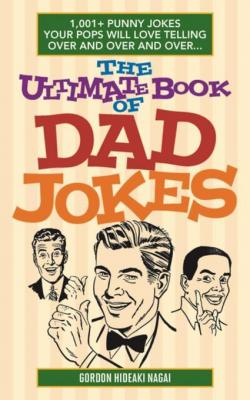 The Ultimate Book of Dad Jokes: 1,001+ Punny Jokes Your Pops Will Love Telling Over and Over and Over... by Gordon Hideaki Nagai