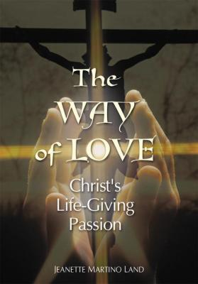 The Way of Love: Christ's Life-Giving Passion by Land Jeannette Martino
