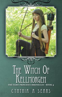 The Witch of Kellmorgen: The Fairy Princess Chronicles - Book 4 by Cynthia A. Sears