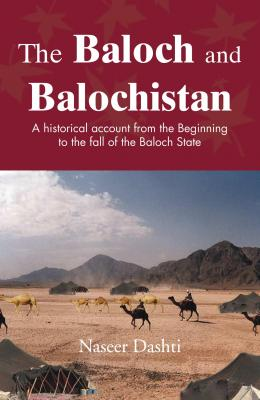 The Baloch and Balochistan: A historical account from the Beginning to the fall of the Baloch State by Naseer Dashti