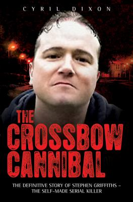 The Crossbow Cannibal: The Definitive Story of Stephen Griffiths-the Self-Made Serial Killer by Cyril Dixon